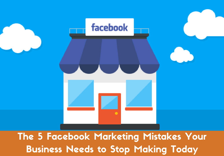 the-5-facebook-marketing-mistakes-your-business-needs-to-stop-making-today